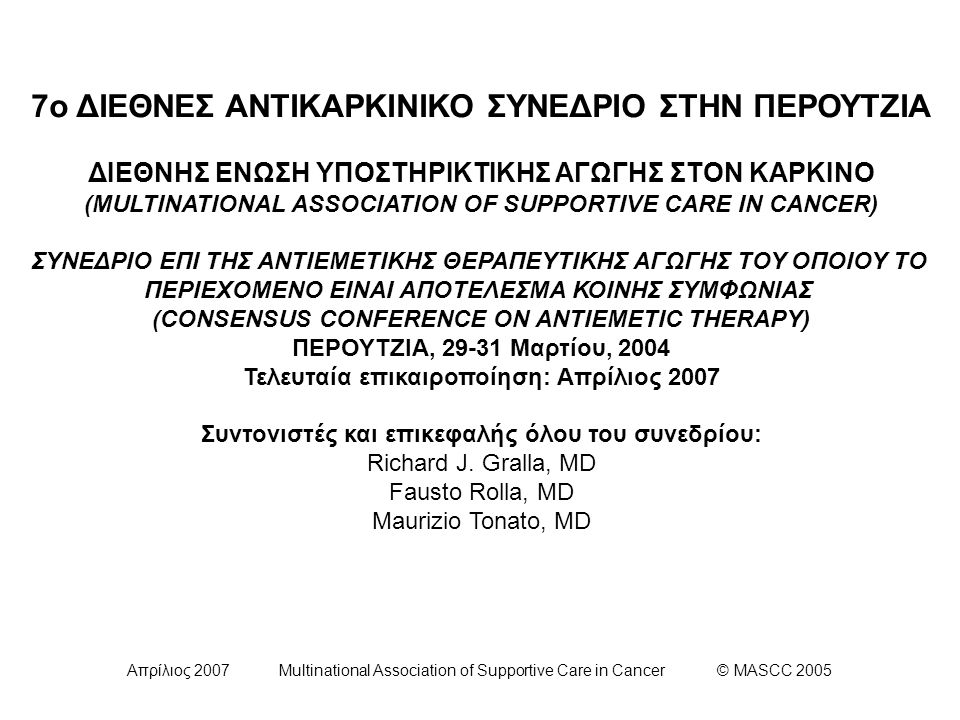 Απρίλιος 2007 Multinational Association of Supportive Care in Cancer © MASCC 2005 Συνιστώμενη Δοσολογία Κορτικοστεροειδών* (δεξαμεθαζόνης) ΔΕΞΑΜΕΘΑΖΟΝΗ Δόση και Σχήμα Υψηλός Κίνδυνος- Οξεία Έμεσις20 mg μια φορά (12 mg όταν χορηγείται μαζί με απρεπιτάντη)** - Όψιμη Έμεσις 8 mg δις ημερησίως για 3-4 ημέρες (8 mg μία φορά την ημέρα όταν χορηγείται μαζί με απρεπιτάντη) Μέτριος Κίνδυνος- Οξεία Έμεσις8 mg μια φορά (12 mg όταν χορηγείται μαζί με απρεπιτάντη)** - Όψιμη Έμεσις 8 mg ημερησίως για 2-3 ημέρες (πολλά μέλη των συμβουλίων χορηγούν την παραπάνω δόση σε δύο δόσεις των 4 mg ημερησίως) Χαμηλός Κίνδυνος- Οξεία Έμεσις 4 - 8 mg μια φορά * Παρ' όλο που κι άλλα κορτικοστεροειδή πέραν της δεξαμεθαζόνης είναι αποτελεσματικά έναντι του εμέτου, η δόση και το σχήμα της δεξαμεθαζόνης σε συνδυασμό με το γεγονός ότι διατίθεται σε ποικίλες δοσολογικές μορφές την έχουν καθιερώσει ως τον παράγοντα πρώτης επιλογής στα πλαίσια των κατευθυντήριων οδηγιών.