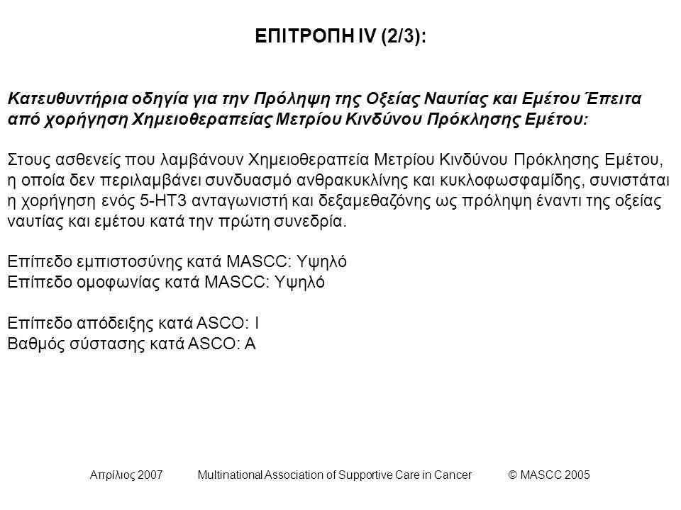 Απρίλιος 2007 Multinational Association of Supportive Care in Cancer © MASCC 2005 ΕΠΙΤΡΟΠΗ ΙV (2/3): Κατευθυντήρια οδηγία για την Πρόληψη της Οξείας Ναυτίας και Εμέτου Έπειτα από χορήγηση Χημειοθεραπείας Μετρίου Κινδύνου Πρόκλησης Εμέτου: Στους ασθενείς που λαμβάνουν Χημειοθεραπεία Μετρίου Κινδύνου Πρόκλησης Εμέτου, η οποία δεν περιλαμβάνει συνδυασμό ανθρακυκλίνης και κυκλοφωσφαμίδης, συνιστάται η χορήγηση ενός 5-HT3 ανταγωνιστή και δεξαμεθαζόνης ως πρόληψη έναντι της οξείας ναυτίας και εμέτου κατά την πρώτη συνεδρία.