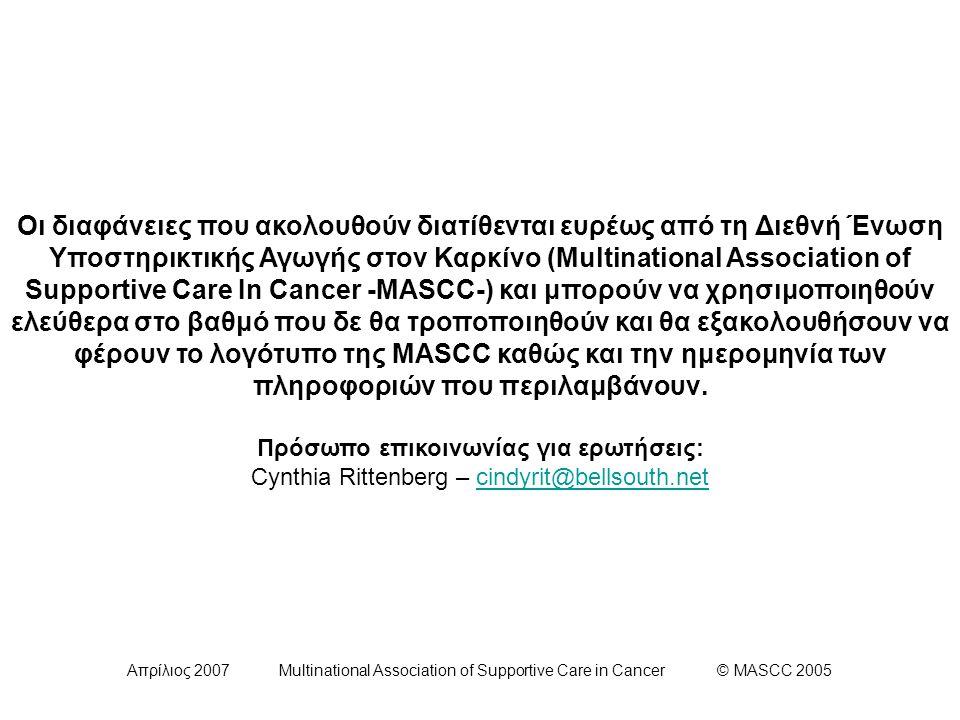 Απρίλιος 2007 Multinational Association of Supportive Care in Cancer © MASCC 2005 Συνιστώμενη Δοσολογία των σκευασμάτων Ανταγωνιστών των ΝΚ1 Υποδοχέων ΑΠΡΕΠΙΤΑΝΤΗ*Δόση και Σχήμα - Οξεία Έμεσις125 mg από του στόματος, μια φορά - Όψιμη Έμεσις 80 mg από του στόματος, μία φορά για 2 ημέρες * Η απρεπιτάντη είναι ο μόνος ανταγωνιστής των ΝΚ1 υποδοχέων που είναι διαθέσιμος εμπορικά αυτή τη στιγμή· κάποιοι άλλοι παράγοντες αυτής της κατηγορίας είναι υπό έρευνα