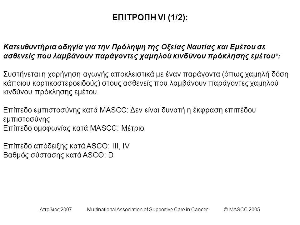 Απρίλιος 2007 Multinational Association of Supportive Care in Cancer © MASCC 2005 ΕΠΙΤΡΟΠΗ VI (1/2): Κατευθυντήρια οδηγία για την Πρόληψη της Οξείας Ναυτίας και Εμέτου σε ασθενείς που λαμβάνουν παράγοντες χαμηλού κινδύνου πρόκλησης εμέτου*: Συστήνεται η χορήγηση αγωγής αποκλειστικά με έναν παράγοντα (όπως χαμηλή δόση κάποιου κορτικοστεροειδούς) στους ασθενείς που λαμβάνουν παράγοντες χαμηλού κινδύνου πρόκλησης εμέτου.