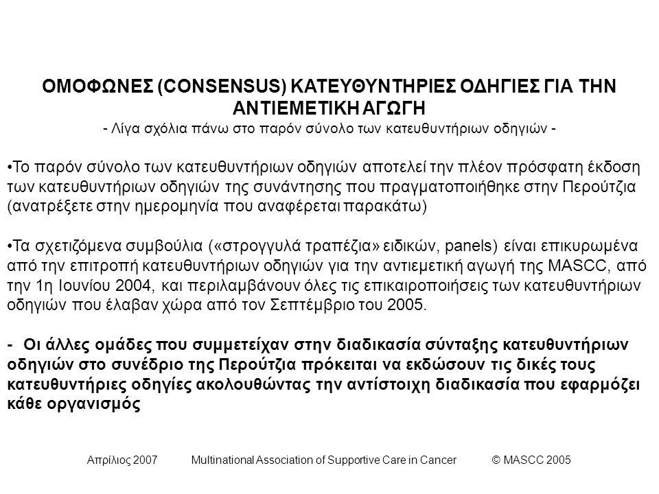 Απρίλιος 2007 Multinational Association of Supportive Care in Cancer © MASCC 2005 ΕΠΙΤΡΟΠΗ V (1/3): Κατευθυντήρια οδηγία για την Πρόληψη της Όψιμης Ναυτίας και Εμέτου Έπειτα από xορήγηση Χημειοθεραπείας Μετρίου Κινδύνου Πρόκλησης Εμέτου: Οι ασθενείς που λαμβάνουν Χημειοθεραπεία Μετρίου Κινδύνου Πρόκλησης Εμέτου για την οποία είναι γνωστό πως συσχετίζεται με σημαντική επίπτωση όψιμης ναυτίας και εμέτου θα πρέπει να λαμβάνουν προφυλακτική αντιεμετική αγωγή έναντι του όψιμου εμέτου.