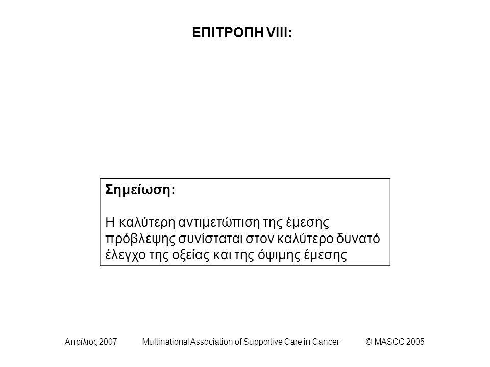 Απρίλιος 2007 Multinational Association of Supportive Care in Cancer © MASCC 2005 ΕΠΙΤΡΟΠΗ VIII: Σημείωση: Η καλύτερη αντιμετώπιση της έμεσης πρόβλεψης συνίσταται στον καλύτερο δυνατό έλεγχο της οξείας και της όψιμης έμεσης