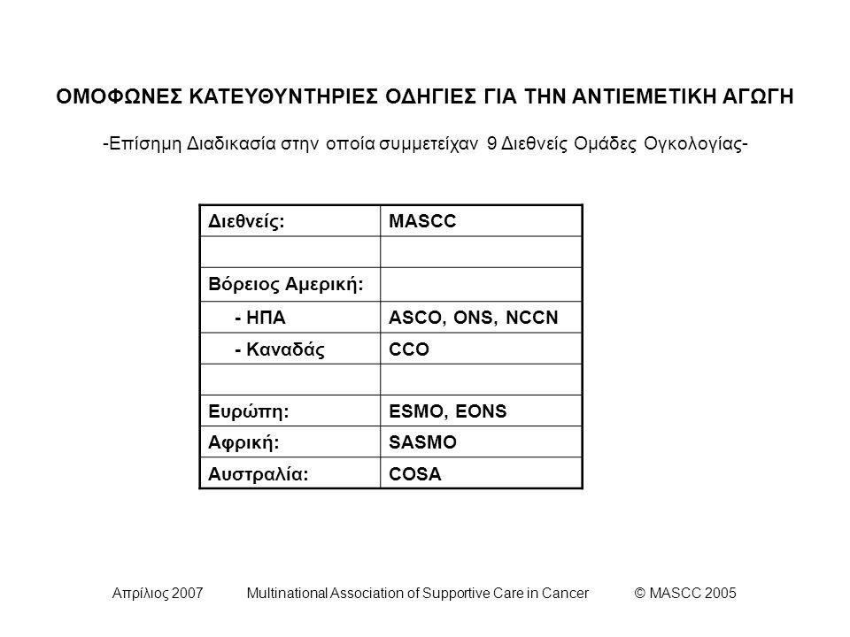 Απρίλιος 2007 Multinational Association of Supportive Care in Cancer © MASCC 2005 Έρευνα πάνω στην αντιεμετική θεραπεία -Επιτροπή Χ Συμπεράσματα (9/9)- Συνιστάται η μελέτη ορισμένων θεματικών περιοχών στο άμεσο μέλλον με βάση: - Την διαθεσιμότητα νέων παραγόντων - Τις περιπτώσεις όπου ο βαθμός απόδειξης των κατευθυντήριων οδηγιών είναι χαμηλός - Τις περιπτώσεις όπου ο έλεγχος της ναυτίας και η προσοχή στα θέματα που σχετίζονται με αυτή, είναι ελλειπή.