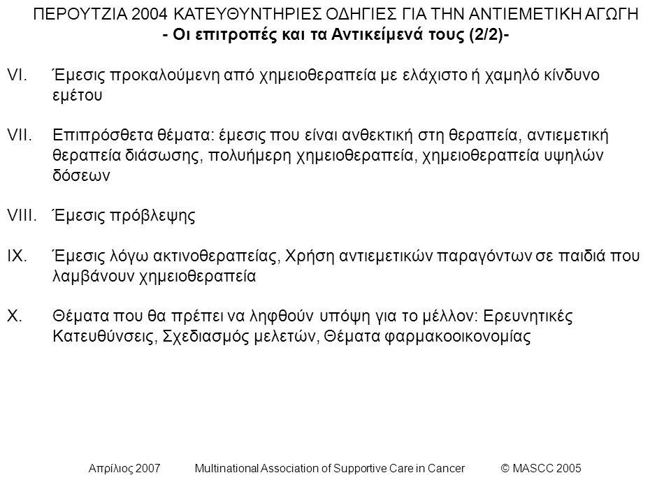 Απρίλιος 2007 Multinational Association of Supportive Care in Cancer © MASCC 2005 ΕΠΙΤΡΟΠΗ VII: Κατευθυντήρια οδηγία για τους ασθενείς που λαμβάνουν πολυήμερη θεραπεία σισπλατίνης: Οι ασθενείς που λαμβάνουν πολυήμερη θεραπεία σισπλατίνης θα πρέπει να λαμβάνουν κάποιον ανταγωνιστή των 5-HT3 υποδοχέων και δεξαμεθαζόνη ως προφύλαξη έναντι της οξείας ναυτίας και του εμέτου και δεξαμεθαζόνη ως προφύλαξη έναντι της όψιμης ναυτίας και εμέτου.