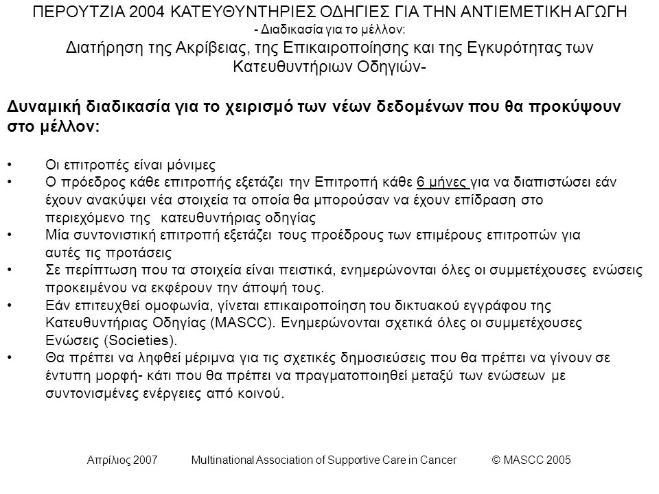 Απρίλιος 2007 Multinational Association of Supportive Care in Cancer © MASCC 2005 ΠΕΡΟΥΤΖΙΑ 2004 ΚΑΤΕΥΘΥΝΤΗΡΙΕΣ ΟΔΗΓΙΕΣ ΓΙΑ ΤΗΝ ΑΝΤΙΕΜΕΤΙΚΗ ΑΓΩΓΗ - Διαδικασία για το μέλλον: Διατήρηση της Ακρίβειας, της Επικαιροποίησης και της Εγκυρότητας των Κατευθυντήριων Οδηγιών- Δυναμική διαδικασία για το χειρισμό των νέων δεδομένων που θα προκύψουν στο μέλλον: Οι επιτροπές είναι μόνιμες Ο πρόεδρος κάθε επιτροπής εξετάζει την Επιτροπή κάθε 6 μήνες για να διαπιστώσει εάν έχουν ανακύψει νέα στοιχεία τα οποία θα μπορούσαν να έχουν επίδραση στο περιεχόμενο της κατευθυντήριας οδηγίας Μία συντονιστική επιτροπή εξετάζει τους προέδρους των επιμέρους επιτροπών για αυτές τις προτάσεις Σε περίπτωση που τα στοιχεία είναι πειστικά, ενημερώνονται όλες οι συμμετέχουσες ενώσεις προκειμένου να εκφέρουν την άποψή τους.