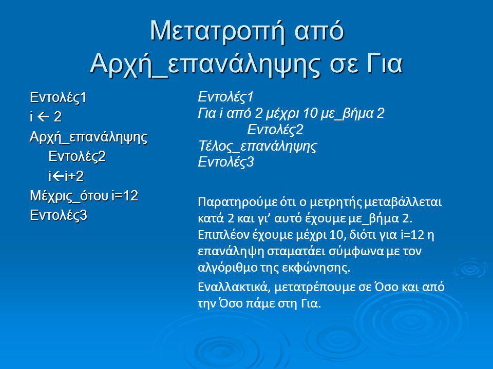 Μετατροπή από Αρχή_επανάληψης σε Για Εντολές1 i  2 Αρχή_επανάληψηςΕντολές2 i  i+2 Μέχρις_ότου i=12 Εντολές3 Εντολές1 Για i από 2 μέχρι 10 με_βήμα 2