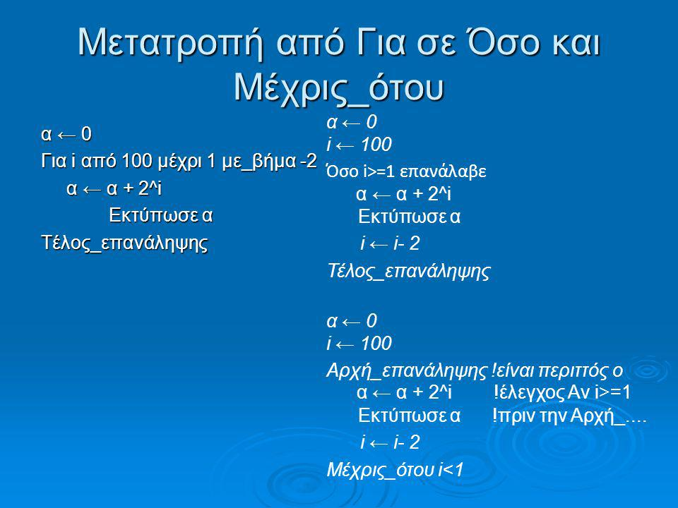 Μετατροπή από Για σε Όσο και Μέχρις_ότου α ← 0 Για i από 100 μέχρι 1 με_βήμα -2 α ← α + 2^i α ← α + 2^i Εκτύπωσε α Εκτύπωσε αΤέλος_επανάληψης α ← 0 i