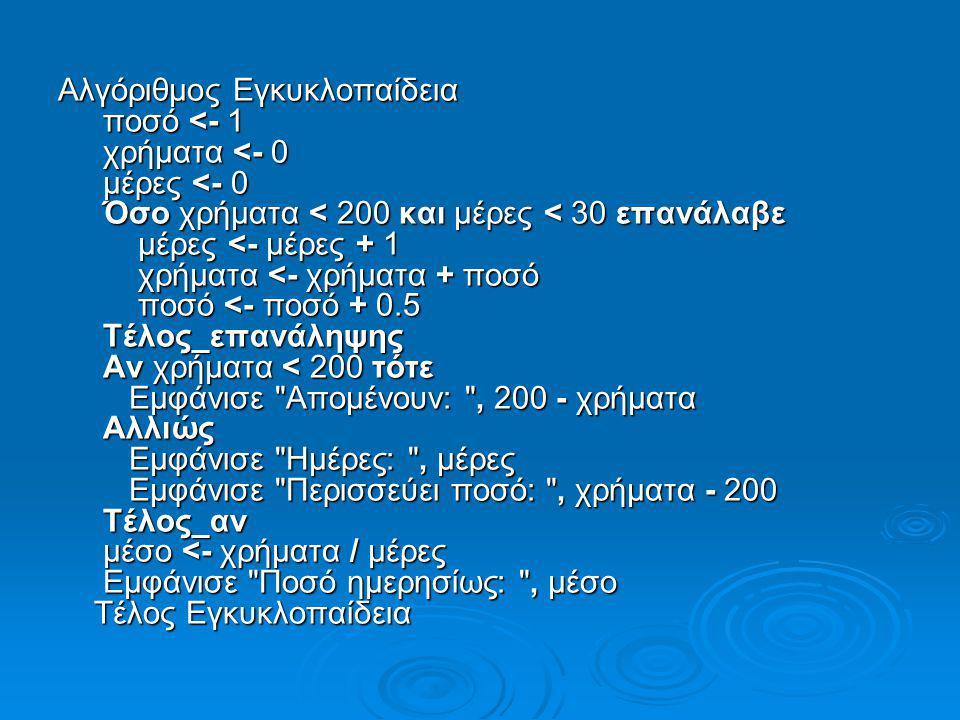 Αλγόριθμος Εγκυκλοπαίδεια ποσό <- 1 χρήματα <- 0 μέρες <- 0 Όσο χρήματα < 200 και μέρες < 30 επανάλαβε μέρες <- μέρες + 1 χρήματα <- χρήματα + ποσό πο