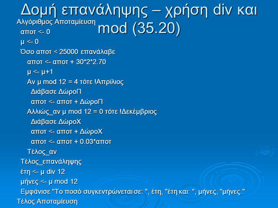 Δομή επανάληψης – χρήση div και mod (35.20) Αλγόριθμος Αποταμίευση αποτ <- 0 αποτ <- 0 μ <- 0 μ <- 0 Όσο αποτ < 25000 επανάλαβε Όσο αποτ < 25000 επανά