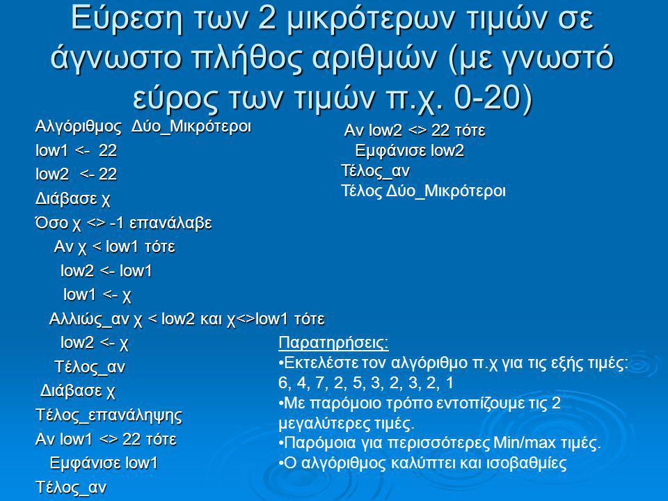 Εύρεση των 2 μικρότερων τιμών σε άγνωστο πλήθος αριθμών (με γνωστό εύρος των τιμών π.χ. 0-20) Αλγόριθμος Δύο_Μικρότεροι low1 <- 22 low2 <- 22 Διάβασε
