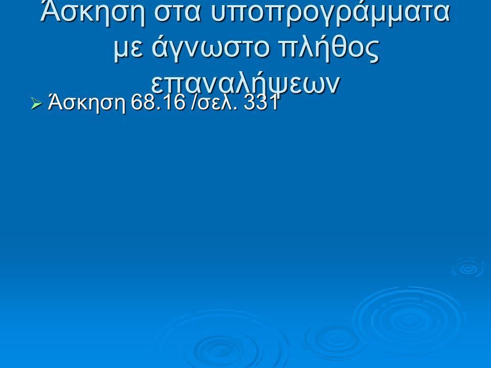 Άσκηση στα υποπρογράμματα με άγνωστο πλήθος επαναλήψεων  Άσκηση 68.16 /σελ. 331