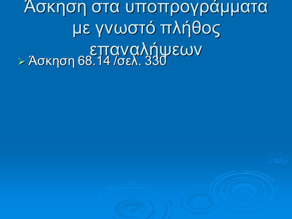 Άσκηση στα υποπρογράμματα με γνωστό πλήθος επαναλήψεων  Άσκηση 68.14 /σελ. 330