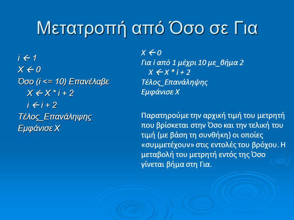 Μετατροπή από Όσο σε Για i  20 X  0 Όσο (i > 0) Επανέλαβε i  i - 3 i  i - 3 X  X + i X  X + i Ψ  Χ * Χ Ψ  Χ * ΧΤέλος_Επανάληψης Εμφάνισε X, Ψ X  0 Για i από 20 μέχρι 1 με_βήμα -3 X  X + (i-3) Ψ  Χ * Χ Τέλος_Επανάληψης Εμφάνισε X, Ψ Παρατηρούμε ότι η μεταβολή του μετρητή i γίνεται στην αρχή της Όσο με αποτέλεσμα στις πράξεις παρακάτω να είναι ήδη μειωμένη η τιμή κατά 3 από αυτήν που ξεκινάει στην επανάληψη.