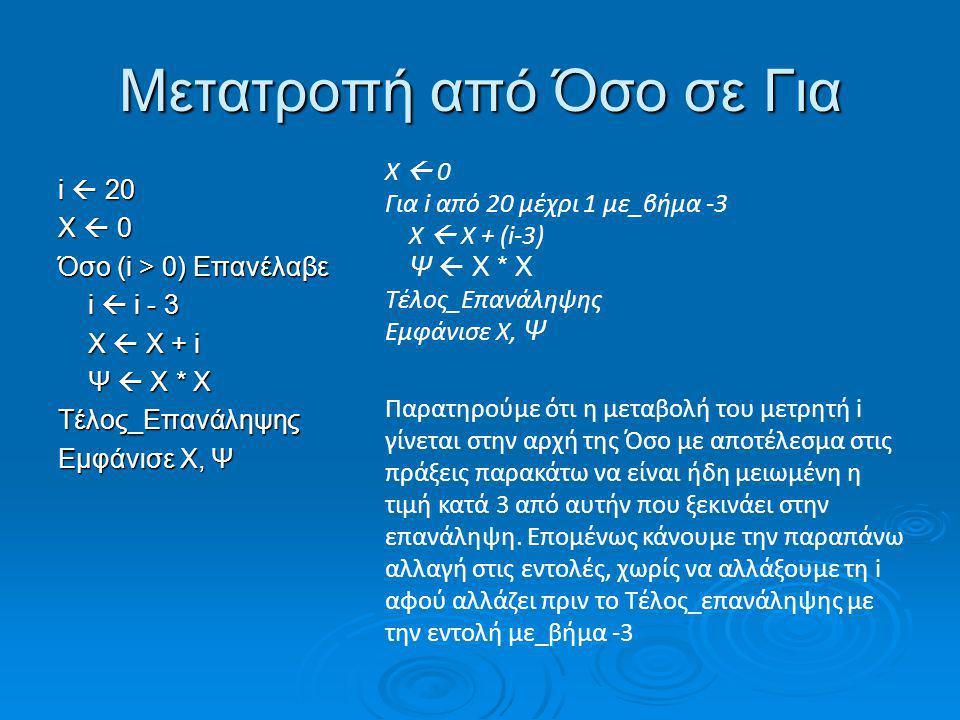 Μετατροπή από Όσο σε Για i  20 X  0 Όσο (i > 0) Επανέλαβε i  i - 3 i  i - 3 X  X + i X  X + i Ψ  Χ * Χ Ψ  Χ * ΧΤέλος_Επανάληψης Εμφάνισε X, Ψ