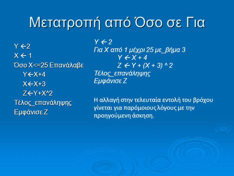 Μετατροπή από Αρχή_επανάληψης σε Για Εντολές1 i  2 Αρχή_επανάληψηςΕντολές2 i  i+2 Μέχρις_ότου i=12 Εντολές3 Εντολές1 Για i από 2 μέχρι 10 με_βήμα 2 Εντολές2 Τέλος_επανάληψης Εντολές3 Παρατηρούμε ότι ο μετρητής μεταβάλλεται κατά 2 και γι' αυτό έχουμε με_βήμα 2.