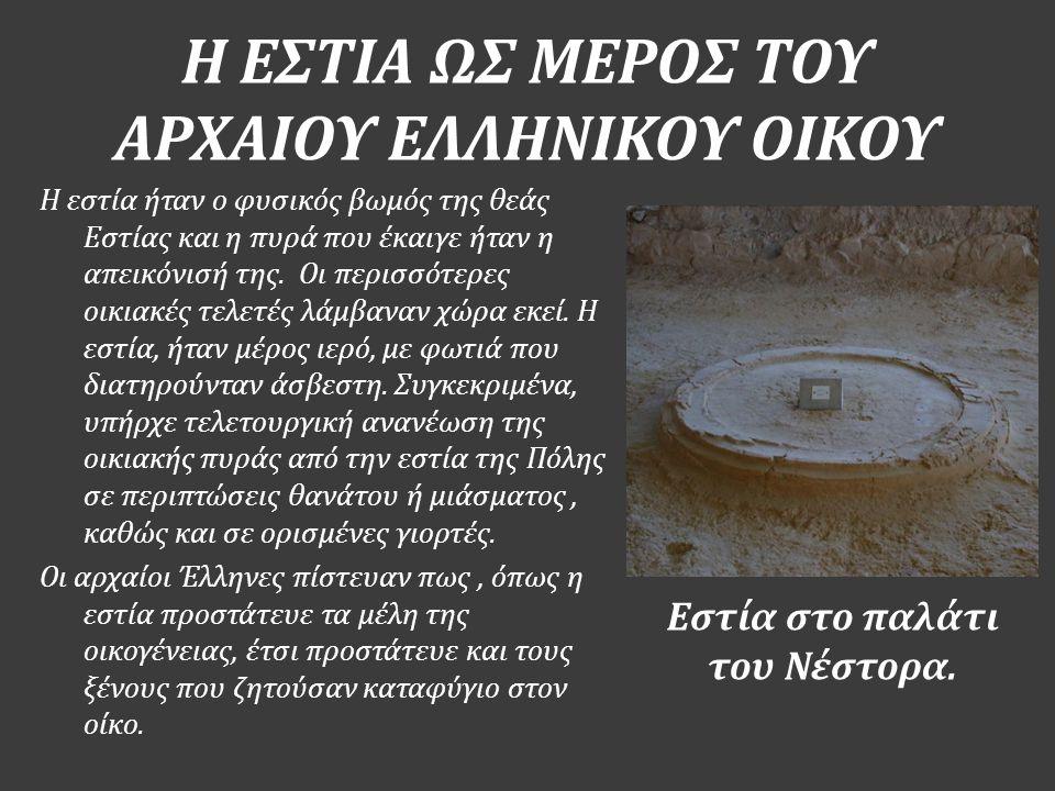 Η ΕΣΤΙΑ ΩΣ ΜΕΡΟΣ ΤΟΥ ΑΡΧΑΙΟΥ ΕΛΛΗΝΙΚΟΥ ΟΙΚΟΥ Εστία στο παλάτι του Νέστορα. Η εστία ήταν ο φυσικός βωμός της θεάς Εστίας και η πυρά που έκαιγε ήταν η α