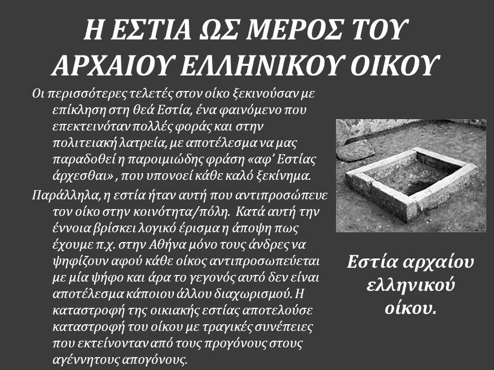 Η ΕΣΤΙΑ ΩΣ ΜΕΡΟΣ ΤΟΥ ΑΡΧΑΙΟΥ ΕΛΛΗΝΙΚΟΥ ΟΙΚΟΥ Εστία αρχαίου ελληνικού οίκου. Οι περισσότερες τελετές στον οίκο ξεκινούσαν με επίκληση στη θεά Εστία, έν