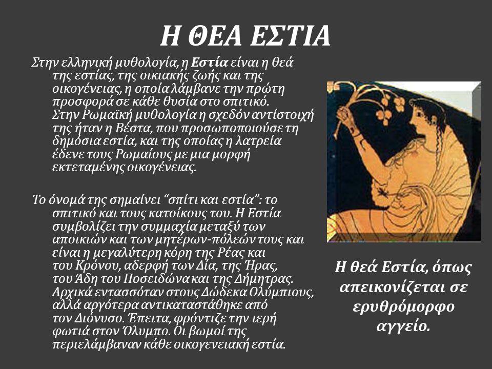 Η ΘΕΑ ΕΣΤΙΑ Η θεά Εστία, όπως απεικονίζεται σε ερυθρόμορφο αγγείο. Στην ελληνική μυθολογία, η Εστία είναι η θεά της εστίας, της οικιακής ζωής και της