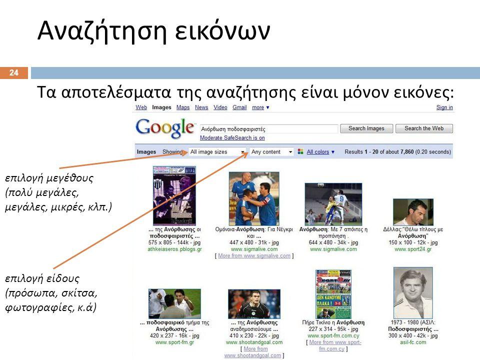 Αναζήτηση εικόνων 24 Τα αποτελέσματα της αναζήτησης είναι μόνον εικόνες : επιλογή μεγέθους ( πολύ μεγάλες, μεγάλες, μικρές, κλπ.) επιλογή είδους ( πρόσωπα, σκίτσα, φωτογραφίες, κ.