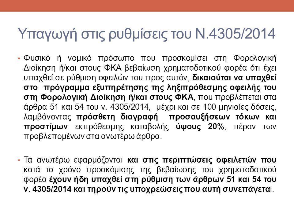 Υπαγωγή στις ρυθμίσεις του Ν.4305/2014 Φυσικό ή νομικό πρόσωπο που προσκομίσει στη Φορολογική Διοίκηση ή/και στους ΦΚΑ βεβαίωση χρηματοδοτικού φορέα ότι έχει υπαχθεί σε ρύθμιση οφειλών του προς αυτόν, δικαιούται να υπαχθεί στο πρόγραμμα εξυπηρέτησης της ληξιπρόθεσμης οφειλής του στη Φορολογική Διοίκηση ή/και στους ΦΚΑ, που προβλέπεται στα άρθρα 51 και 54 του ν.