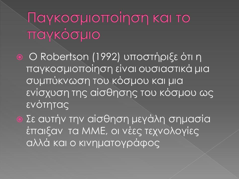  O Robertson (1992) υποστήριξε ότι η παγκοσμιοποίηση είναι ουσιαστικά μια συμπύκνωση του κόσμου και μια ενίσχυση της αίσθησης του κόσμου ως ενότητας  Σε αυτήν την αίσθηση μεγάλη σημασία έπαιξαν τα ΜΜΕ, οι νέες τεχνολογίες αλλά και ο κινηματογράφος