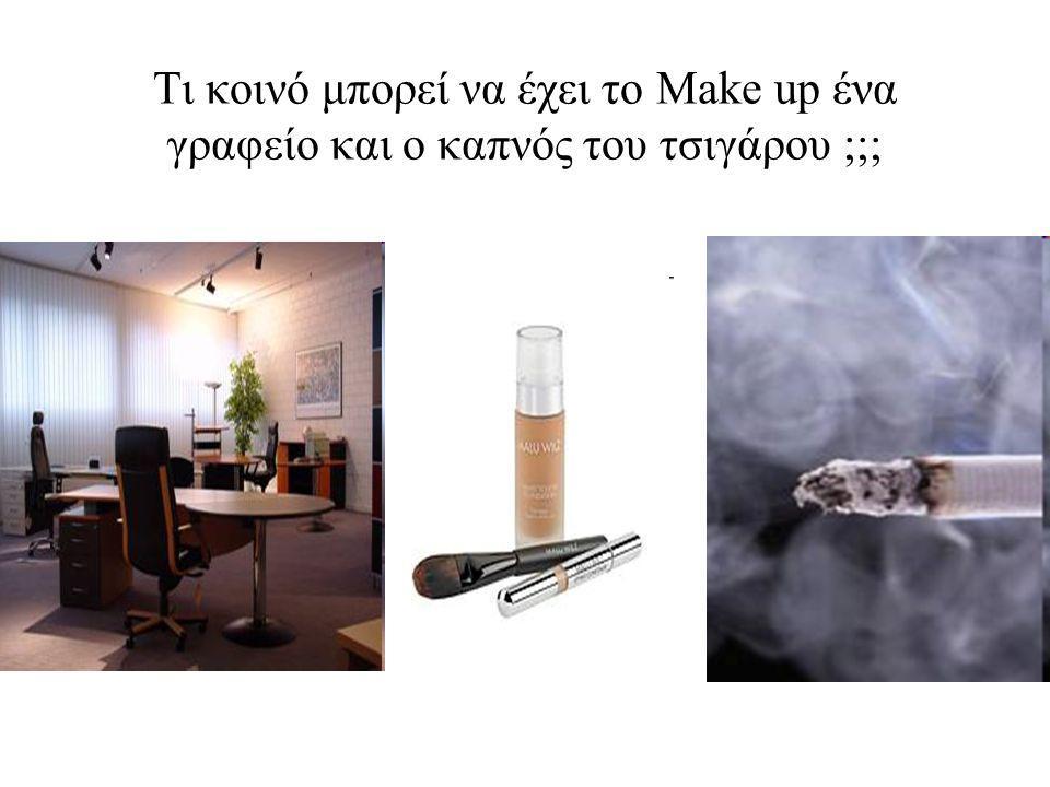 Τι κοινό μπορεί να έχει το Make up ένα γραφείο και ο καπνός του τσιγάρου ;;;