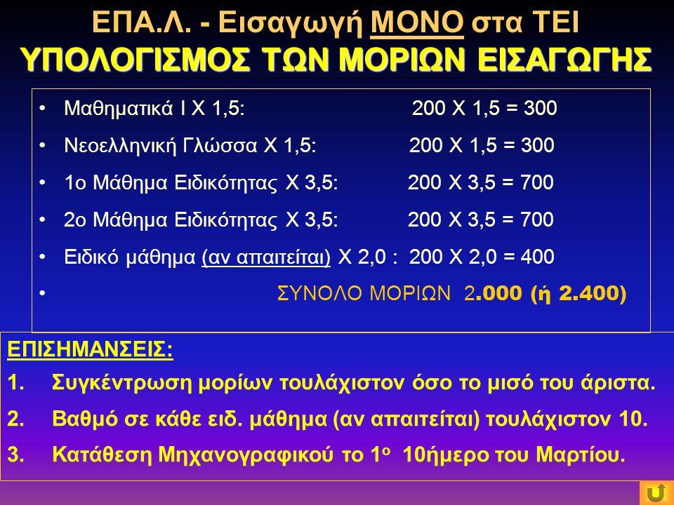 Μαθηματικά Ι X 1,5: 200 X 1,5 = 300 Νεοελληνική Γλώσσα Χ 1,5: 200 X 1,5 = 300 1ο Μάθημα Ειδικότητας Χ 3,5: 200 Χ 3,5 = 700 2ο Μάθημα Ειδικότητας Χ 3,5: 200 Χ 3,5 = 700 Ειδικό μάθημα (αν απαιτείται) X 2,0 : 200 X 2,0 = 400 ΣΥΝΟΛΟ ΜΟΡΙΩΝ 2.000 (ή 2.400) ΕΠΙΣΗΜΑΝΣΕΙΣ: 1.Συγκέντρωση μορίων τουλάχιστον όσο το μισό του άριστα.