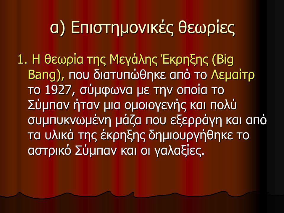 α) Επιστημονικές θεωρίες 1. Η θεωρία της Μεγάλης Έκρηξης (Big Bang), που διατυπώθηκε από το Λεμαίτρ το 1927, σύμφωνα με την οποία το Σύμπαν ήταν μια ο