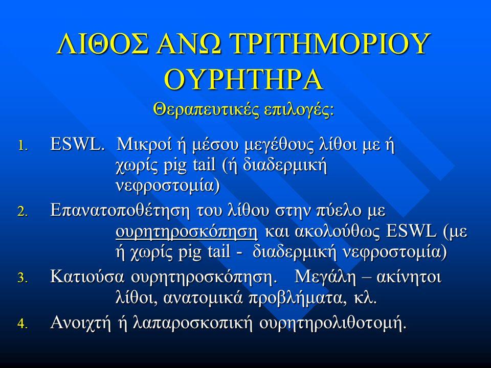 ΛΙΘΟΣ ΑΝΩ ΤΡΙΤΗΜΟΡΙΟΥ ΟΥΡΗΤΗΡΑ Θεραπευτικές επιλογές: 1. ESWL. Μικροί ή μέσου μεγέθους λίθοι με ή χωρίς pig tail (ή διαδερμική νεφροστομία) 2. Επανατο
