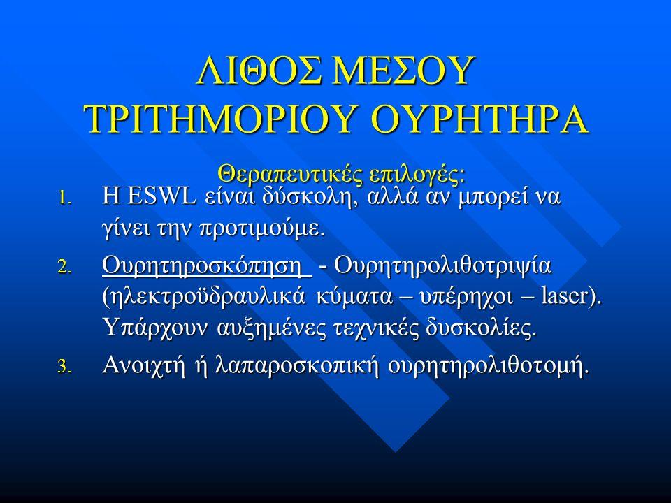 ΛΙΘΟΣ ΜΕΣΟΥ ΤΡΙΤΗΜΟΡΙΟΥ ΟΥΡΗΤΗΡΑ Θεραπευτικές επιλογές: 1. Η ESWL είναι δύσκολη, αλλά αν μπορεί να γίνει την προτιμούμε. 2. Ουρητηροσκόπηση - Ουρητηρο