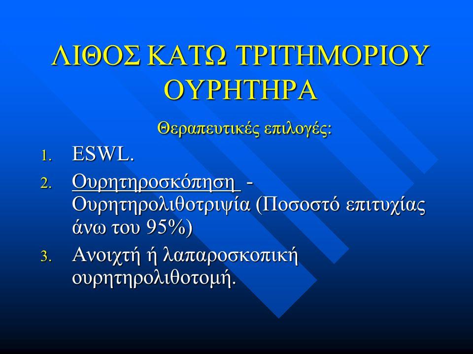 ΛΙΘΟΣ ΚΑΤΩ ΤΡΙΤΗΜΟΡΙΟΥ ΟΥΡΗΤΗΡΑ Θεραπευτικές επιλογές: 1. ESWL. 2. Ουρητηροσκόπηση - Ουρητηρολιθοτριψία (Ποσοστό επιτυχίας άνω του 95%) 3. Ανοιχτή ή λ