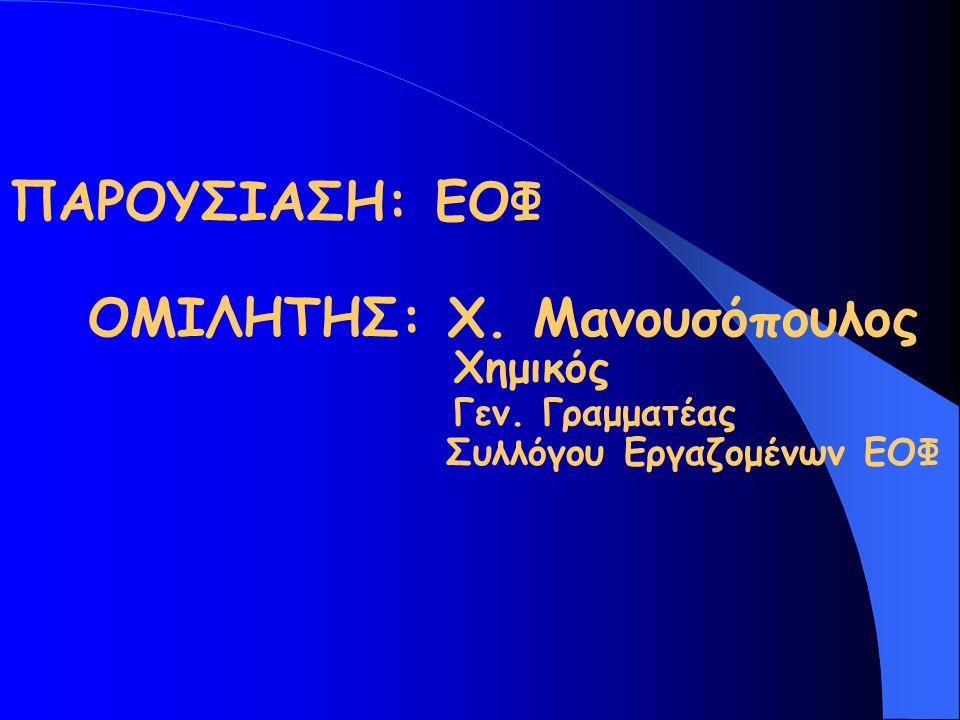 ΠΑΡΟΥΣΙΑΣΗ: ΕΟΦ ΟΜΙΛHΤΗΣ: Χ. Μανουσόπουλος Χημικός Γεν. Γραμματέας Συλλόγου Εργαζομένων ΕΟΦ