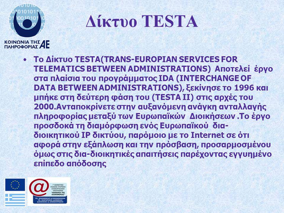 Δίκτυο ΤESTA Tο Δίκτυο TESTA(TRANS-EUROPIAN SERVICES FOR TELEMATICS BETWEEN ADMINISTRATIONS) Αποτελεί έργο στα πλαίσια του προγράμματος IDA (INTERCHANGE OF DATA BETWEEN ADMINISTRATIONS), ξεκίνησε το 1996 και μπήκε στη δεύτερη φάση του (ΤΕSΤΑ ΙΙ) στις αρχές του 2000.Ανταποκρίνετε στην αυξανόμενη ανάγκη ανταλλαγής πληροφορίας μεταξύ των Ευρωπαϊκών Διοικήσεων.Το έργο προσδοκά τη διαμόρφωση ενός Ευρωπαϊκού δια- διοικητικού ΙP δικτύου, παρόμοιο με το Ιnternet σε ότι αφορά στην εξάπλωση και την πρόσβαση, προσαρμοσμένου όμως στις δια-διοικητικές απαιτήσεις παρέχοντας εγγυημένο επίπεδο απόδοσης