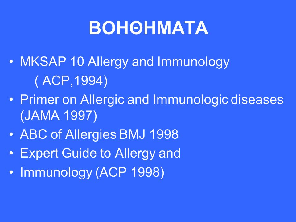 ΒΟΗΘΗΜΑΤΑ MKSAP 10 Allergy and Immunology ( ACP,1994) Primer on Allergic and Immunologic diseases (JAMA 1997) ABC of Allergies BMJ 1998 Expert Guide t