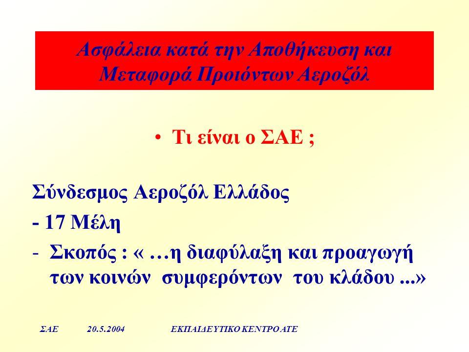 Aσφάλεια κατά την Αποθήκευση και Μεταφορά Προιόντων Αεροζόλ ΣΑΕ20.5.2004ΕΚΠΑΙΔΕΥΤΙΚΟ ΚΕΝΤΡΟ ΑΤΕ Σύνδεσμος Αεροζόλ Ελλάδος - 17 Μέλη -Σκοπός : « …η διαφύλαξη και προαγωγή των κοινών συμφερόντων του κλάδου...» Τι είναι ο ΣΑΕ ;