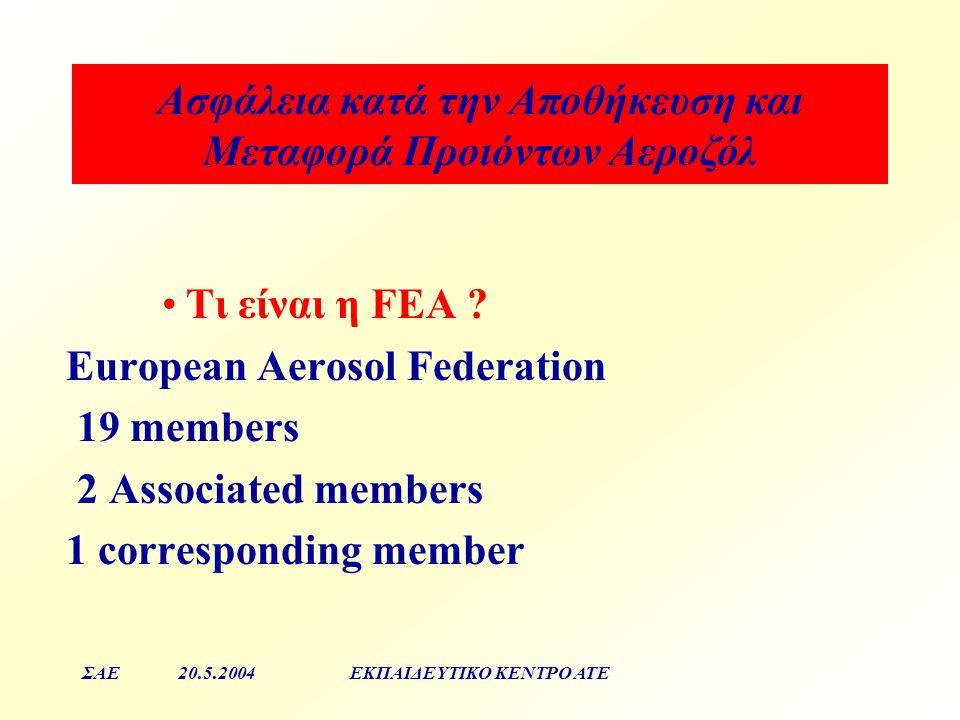 Aσφάλεια κατά την Αποθήκευση και Μεταφορά Προιόντων Αεροζόλ ΣΑΕ20.5.2004ΕΚΠΑΙΔΕΥΤΙΚΟ ΚΕΝΤΡΟ ΑΤΕ Τι είναι η FEA ? Εuropean Aerosol Federation 19 member