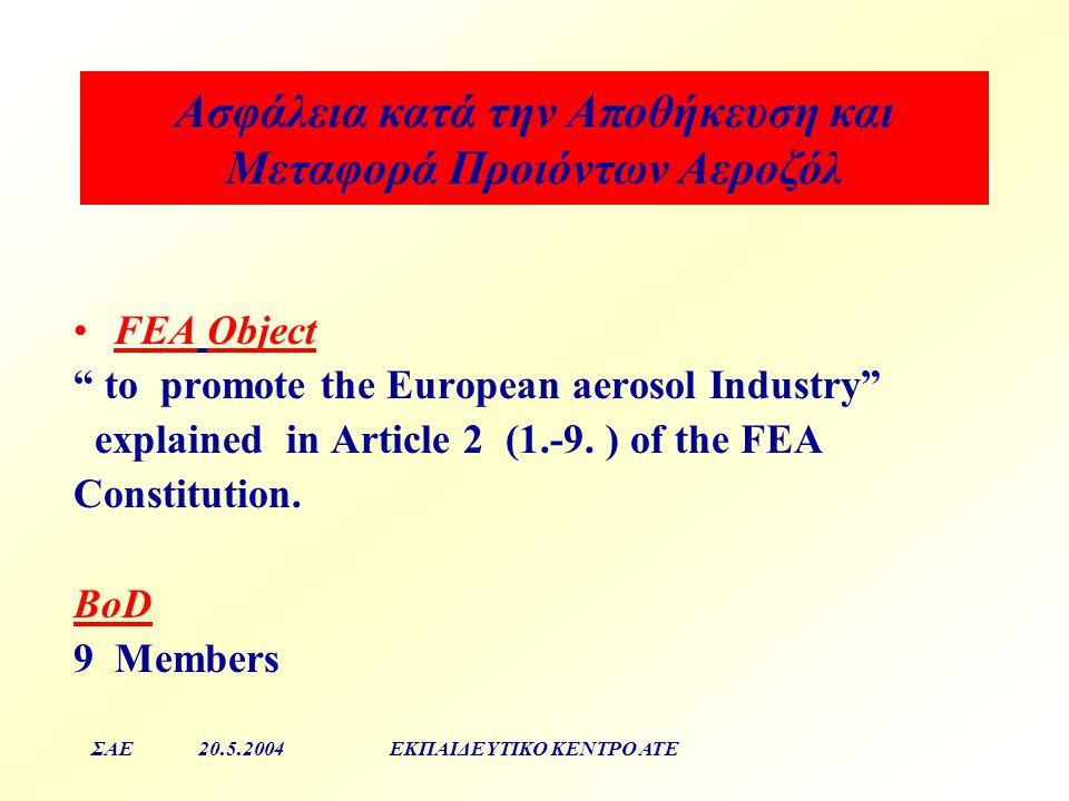 Aσφάλεια κατά την Αποθήκευση και Μεταφορά Προιόντων Αεροζόλ ΣΑΕ20.5.2004ΕΚΠΑΙΔΕΥΤΙΚΟ ΚΕΝΤΡΟ ΑΤΕ FEA Object to promote the European aerosol Industry explained in Article 2 (1.-9.