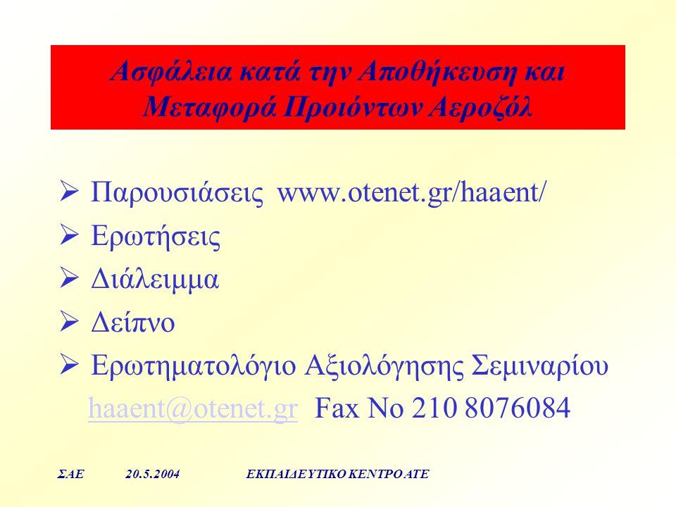 Aσφάλεια κατά την Αποθήκευση και Μεταφορά Προιόντων Αεροζόλ ΣΑΕ20.5.2004ΕΚΠΑΙΔΕΥΤΙΚΟ ΚΕΝΤΡΟ ΑΤΕ  Παρουσιάσεις www.otenet.gr/haaent/  Ερωτήσεις  Διά