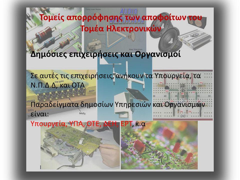 Τομείς απορρόφησης των αποφοίτων του Τομέα Ηλεκτρονικών Βιομηχανία παραγωγής Στις βιομηχανίες παραγωγής ηλεκτρονικών προϊόντων (τηλεπικοινωνιακό υλικό, ηλεκτρονικά όργανα, υλικό υπολογιστών, καλώδια, κ.α)