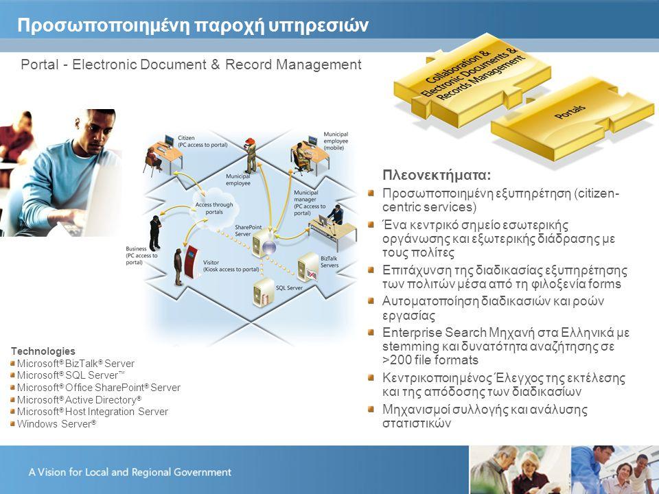 Προσωποποιημένη παροχή υπηρεσιών Portal - Electronic Document & Record Management Πλεονεκτήματα: Προσωποποιημένη εξυπηρέτηση (citizen- centric services) Ένα κεντρικό σημείο εσωτερικής οργάνωσης και εξωτερικής διάδρασης με τους πολίτες Επιτάχυνση της διαδικασίας εξυπηρέτησης των πολιτών μέσα από τη φιλοξενία forms Αυτοματοποίηση διαδικασιών και ροών εργασίας Enterprise Search Μηχανή στα Ελληνικά με stemming και δυνατότητα αναζήτησης σε >200 file formats Κεντρικοποιημένος Έλεγχος της εκτέλεσης και της απόδοσης των διαδικασίων Μηχανισμοί συλλογής και ανάλυσης στατιστικών Technologies Microsoft ® BizTalk ® Server Microsoft ® SQL Server ™ Microsoft ® Office SharePoint ® Server Microsoft ® Active Directory ® Microsoft ® Host Integration Server Windows Server ®