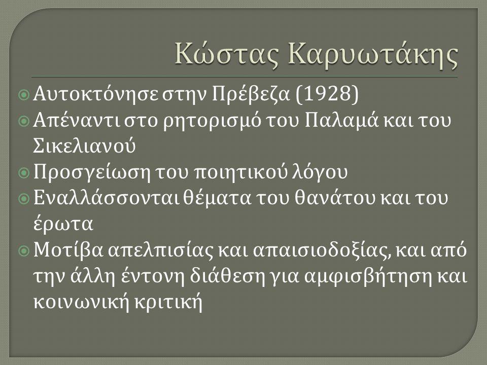  Αυτοκτόνησε στην Πρέβεζα (1928)  Απέναντι στο ρητορισμό του Παλαμά και του Σικελιανού  Προσγείωση του ποιητικού λόγου  Εναλλάσσονται θέματα του θ
