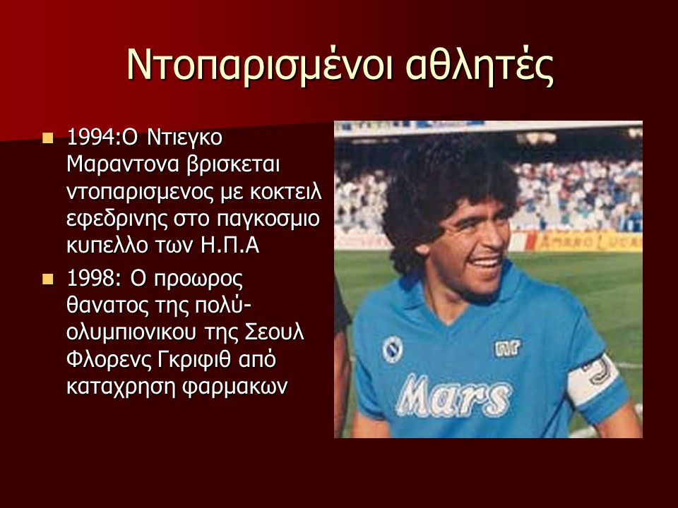 Ντοπαρισμένοι αθλητές 1994:Ο Ντιεγκο Μαραντονα βρισκεται ντοπαρισμενος με κοκτειλ εφεδρινης στο παγκοσμιο κυπελλο των Η.Π.Α 1994:Ο Ντιεγκο Μαραντονα β