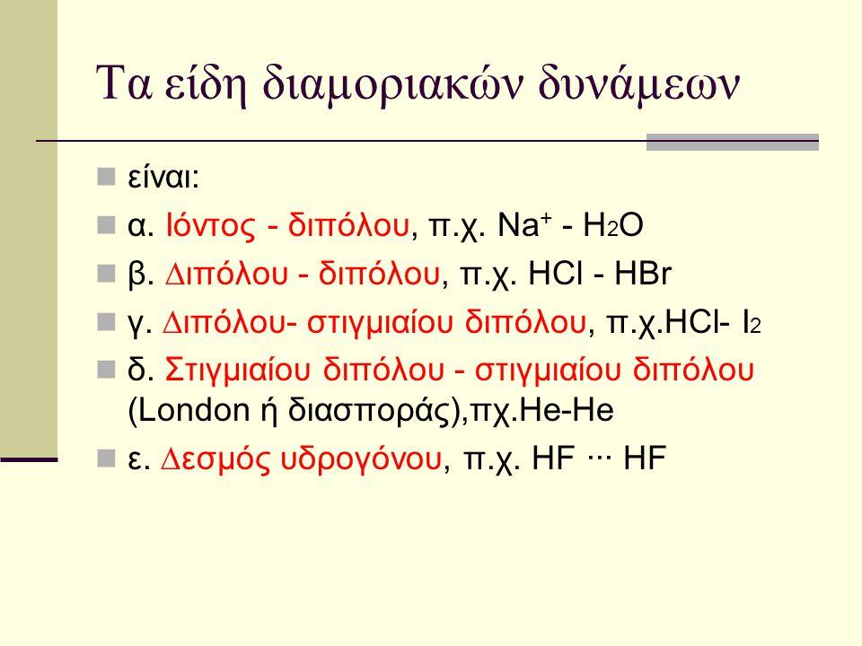 Τα είδη διαµοριακών δυνάµεων είναι: α. Ιόντος - διπόλου, π.χ. Νa + - H 2 O β. ∆ιπόλου - διπόλου, π.χ. ΗCl - HBr γ. ∆ιπόλου- στιγµιαίου διπόλου, π.χ.ΗC