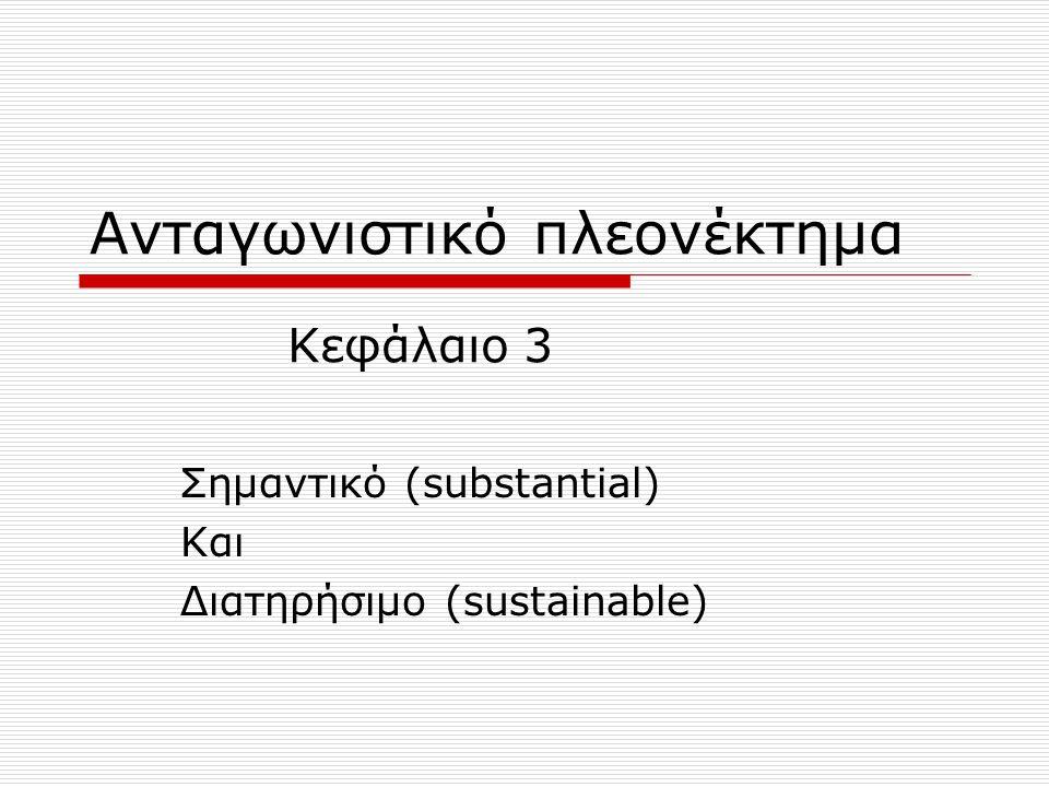 Ανταγωνιστικό πλεονέκτημα Σημαντικό (substantial) Και Διατηρήσιμο (sustainable) Κεφάλαιο 3