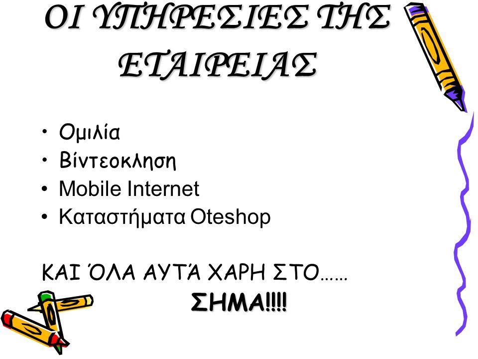 ΟΙ ΥΠΗΡΕΣΙΕΣ ΤΗΣ ΕΤΑΙΡΕΙΑΣ Ομιλία Βίντεοκληση Mobile Internet Καταστήματα Oteshop ΚΑΙ ΌΛΑ ΑΥΤΆ ΧΑΡΗ ΣΤΟ…… ΣΗΜΑ!!!!
