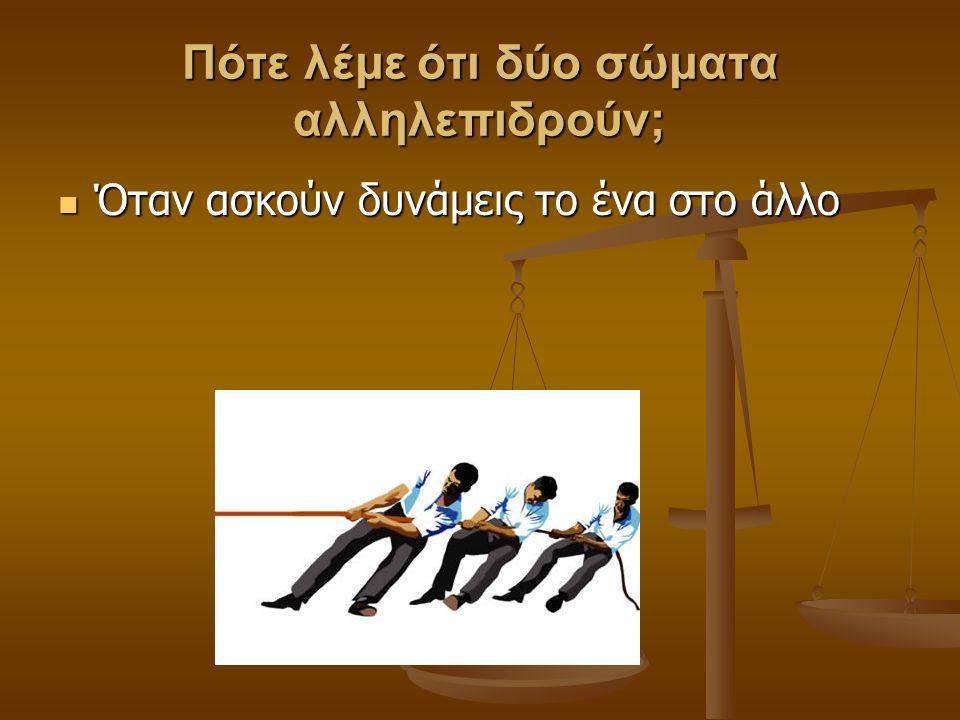 Πότε λέμε ότι δύο σώματα αλληλεπιδρούν; Όταν ασκούν δυνάμεις το ένα στο άλλο Όταν ασκούν δυνάμεις το ένα στο άλλο