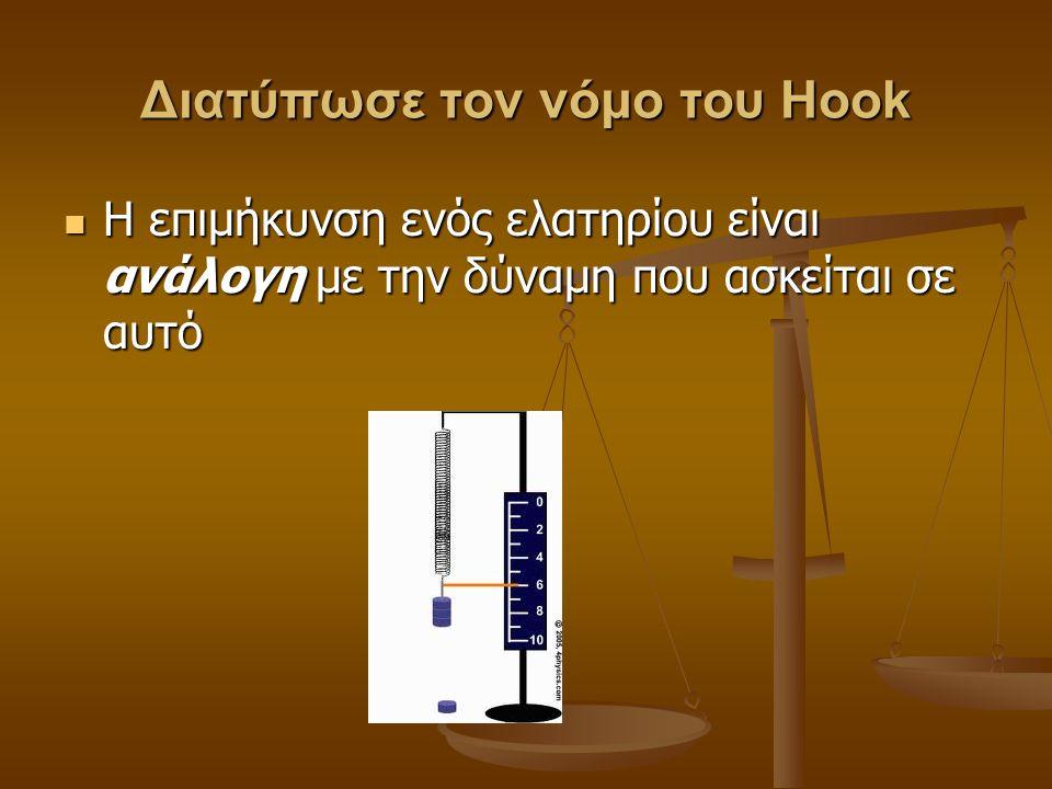 Διατύπωσε τον νόμο του Hook Η επιμήκυνση ενός ελατηρίου είναι ανάλογη με την δύναμη που ασκείται σε αυτό Η επιμήκυνση ενός ελατηρίου είναι ανάλογη με την δύναμη που ασκείται σε αυτό