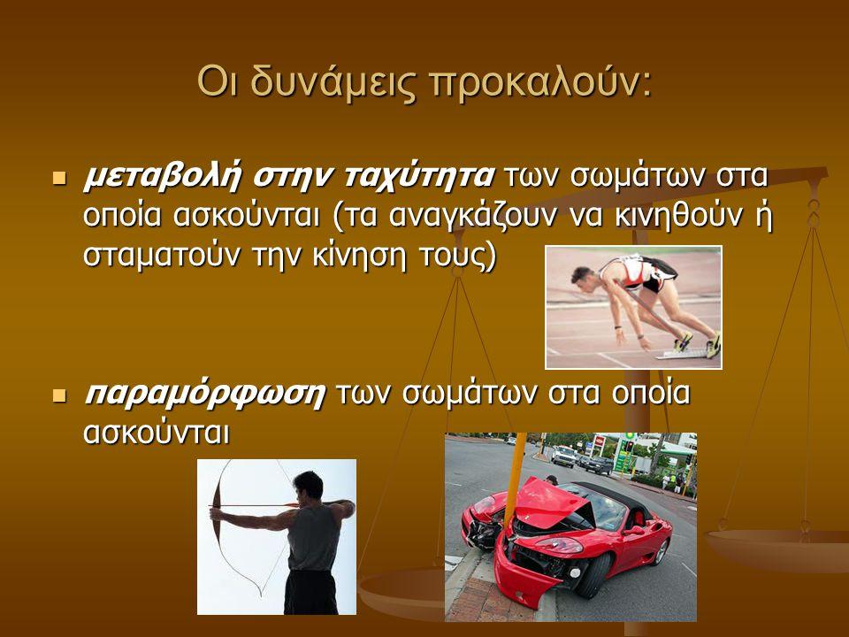 Οι δυνάμεις προκαλούν: μεταβολή στην ταχύτητα των σωμάτων στα οποία ασκούνται (τα αναγκάζουν να κινηθούν ή σταματούν την κίνηση τους) μεταβολή στην ταχύτητα των σωμάτων στα οποία ασκούνται (τα αναγκάζουν να κινηθούν ή σταματούν την κίνηση τους) παραμόρφωση των σωμάτων στα οποία ασκούνται