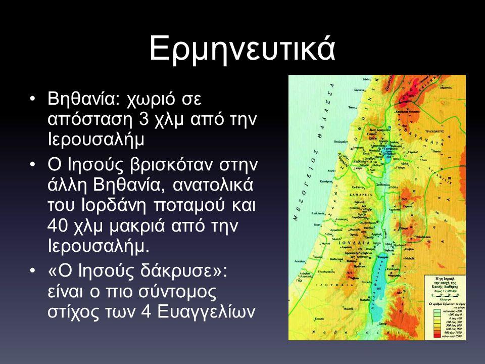 Ερμηνευτικά Βηθανία: χωριό σε απόσταση 3 χλμ από την Ιερουσαλήμ Ο Ιησούς βρισκόταν στην άλλη Βηθανία, ανατολικά του Ιορδάνη ποταμού και 40 χλμ μακριά
