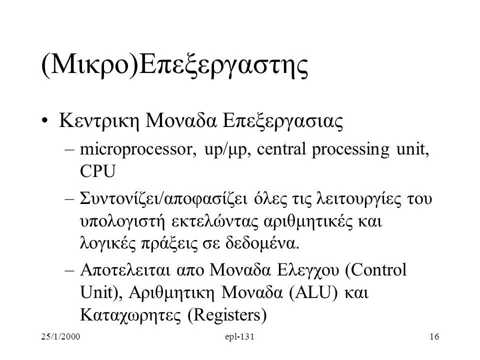 25/1/2000epl-13116 (Μικρο)Επεξεργαστης Κεντρικη Μοναδα Επεξεργασιας –microprocessor, up/μp, central processing unit, CPU –Συντονίζει/αποφασίζει όλες τις λειτουργίες του υπολογιστή εκτελώντας αριθμητικές και λογικές πράξεις σε δεδομένα.